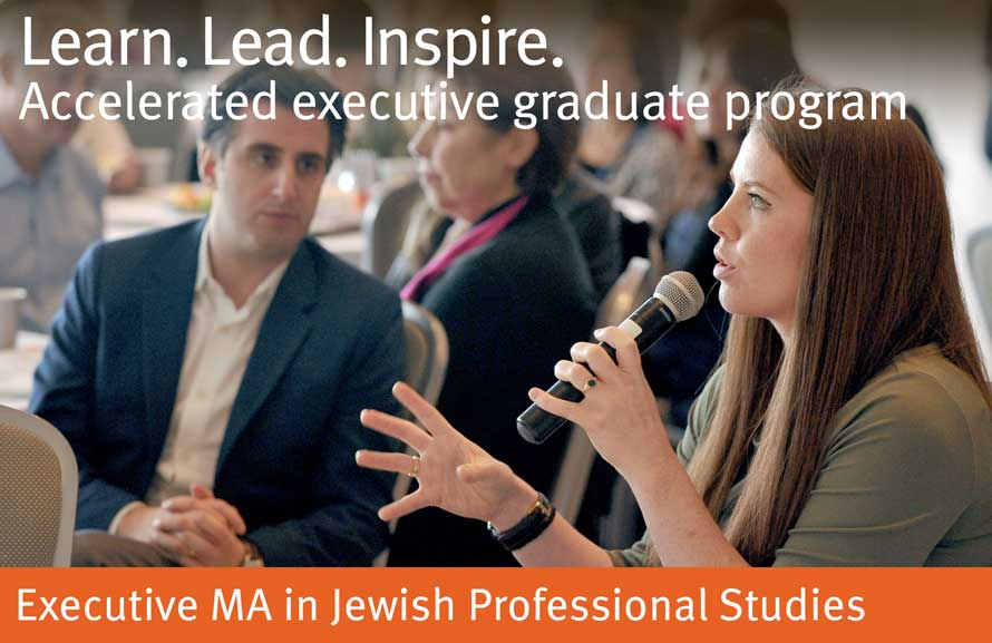 Learn. Lead. Inspire. Accelerated executive graduate program. Executive MA in Jewish Professional Studies.